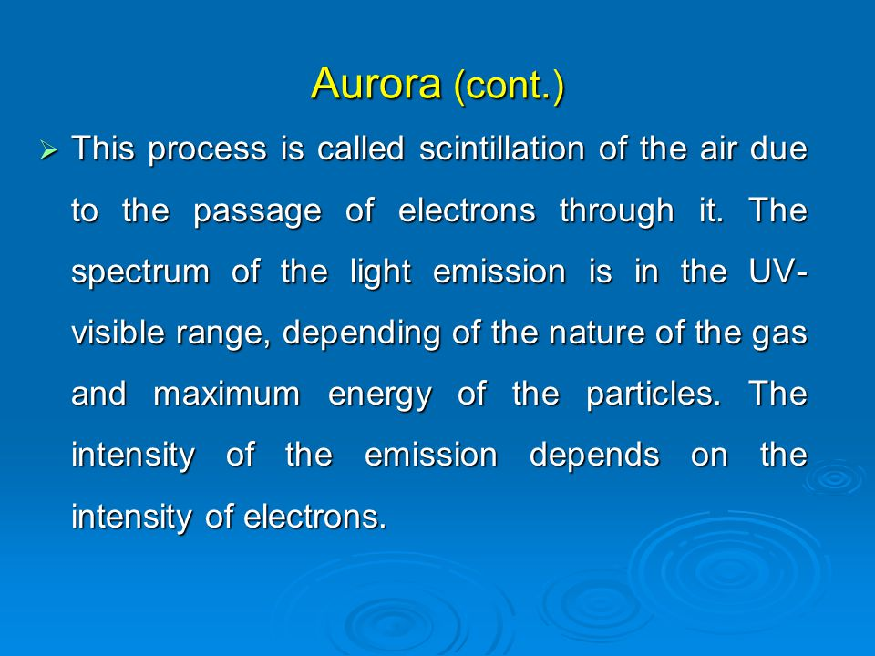 Aurora (cont.)  This process is called scintillation of the air due to the passage of electrons through it.
