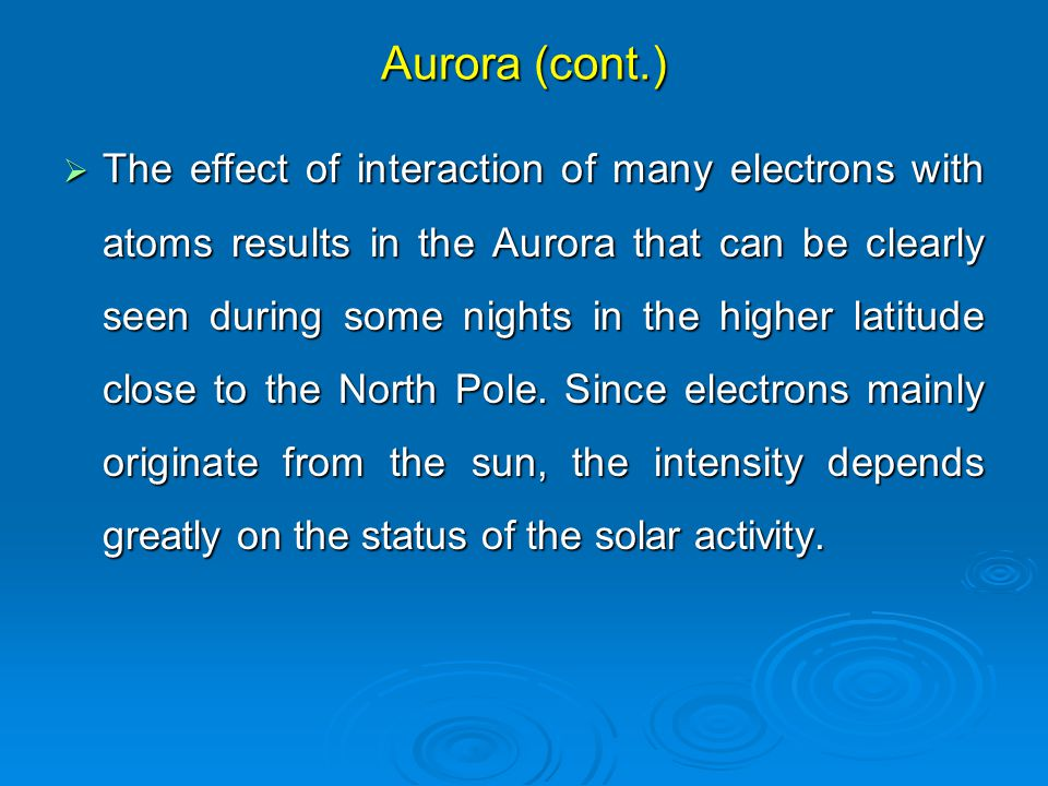 Aurora (cont.)  The effect of interaction of many electrons with atoms results in the Aurora that can be clearly seen during some nights in the higher latitude close to the North Pole.