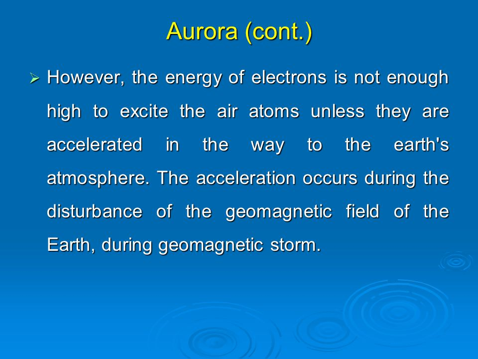 Aurora (cont.)  However, the energy of electrons is not enough high to excite the air atoms unless they are accelerated in the way to the earth s atmosphere.