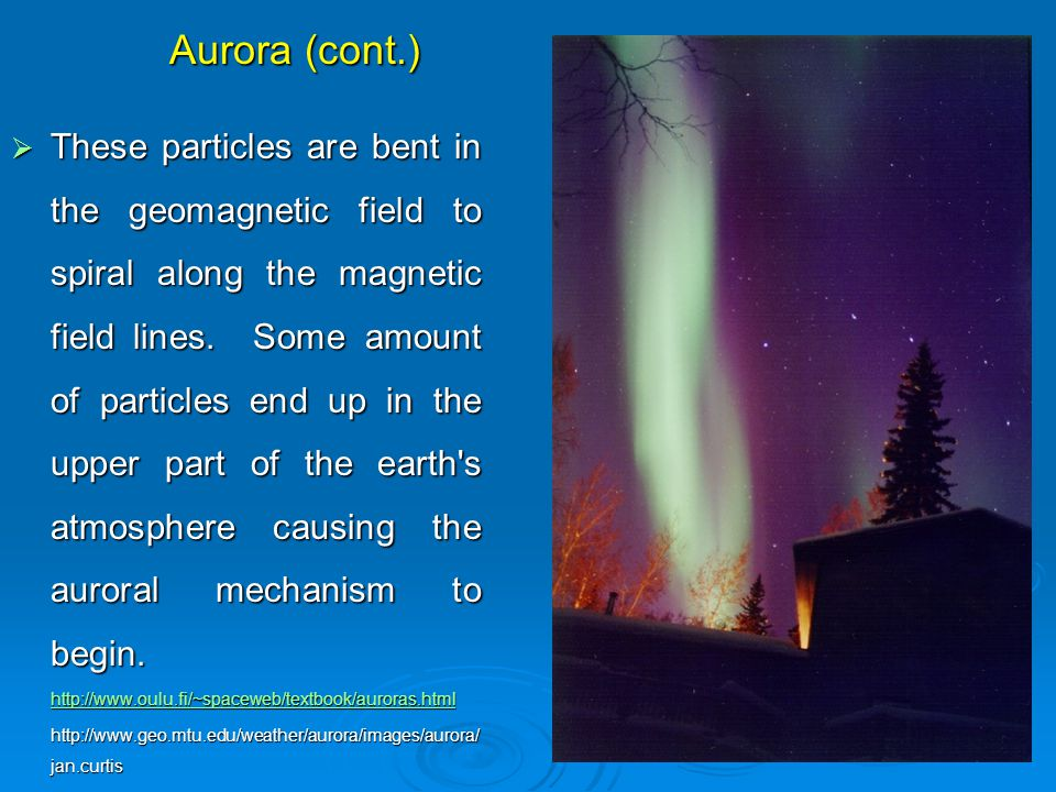 Aurora (cont.)  These particles are bent in the geomagnetic field to spiral along the magnetic field lines.