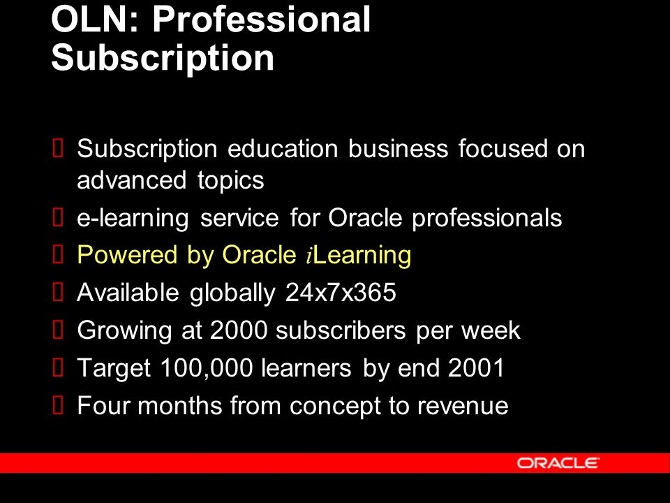 OLN: Professional Subscription  Subscription education business focused on advanced topics  e-learning service for Oracle professionals  Powered by Oracle i Learning  Available globally 24x7x365  Growing at 2000 subscribers per week  Target 100,000 learners by end 2001  Four months from concept to revenue