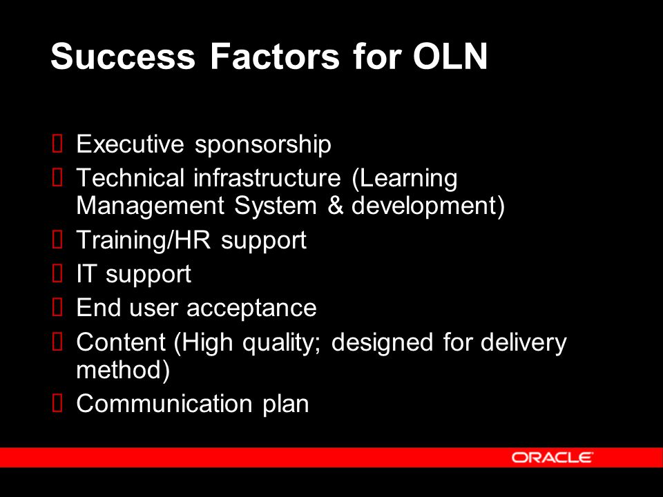 Success Factors for OLN  Executive sponsorship  Technical infrastructure (Learning Management System & development)  Training/HR support  IT support  End user acceptance  Content (High quality; designed for delivery method)  Communication plan
