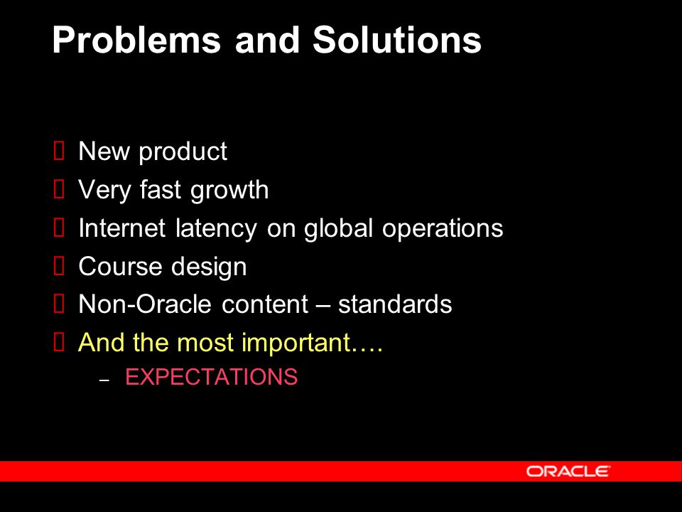 Problems and Solutions  New product  Very fast growth  Internet latency on global operations  Course design  Non-Oracle content – standards  And the most important….