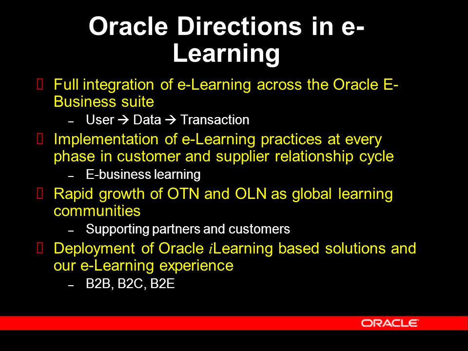 Oracle Directions in e- Learning  Full integration of e-Learning across the Oracle E- Business suite – User  Data  Transaction  Implementation of e-Learning practices at every phase in customer and supplier relationship cycle – E-business learning  Rapid growth of OTN and OLN as global learning communities – Supporting partners and customers  Deployment of Oracle i Learning based solutions and our e-Learning experience – B2B, B2C, B2E