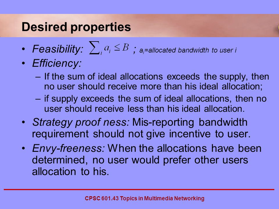 CPSC Topics in Multimedia Networking Desired properties Feasibility: ; a i =allocated bandwidth to user i Efficiency: –If the sum of ideal allocations exceeds the supply, then no user should receive more than his ideal allocation; –if supply exceeds the sum of ideal allocations, then no user should receive less than his ideal allocation.