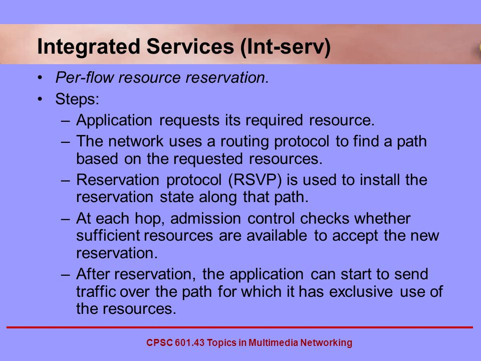 CPSC Topics in Multimedia Networking Integrated Services (Int-serv) Per-flow resource reservation.