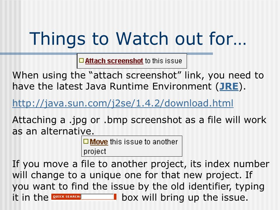 Things to Watch out for… When using the attach screenshot link, you need to have the latest Java Runtime Environment (JRE).JRE   Attaching a.jpg or.bmp screenshot as a file will work as an alternative.