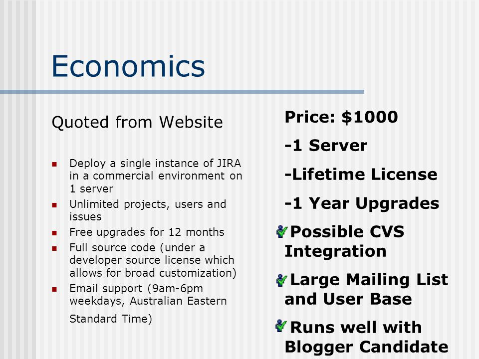 Economics Quoted from Website Deploy a single instance of JIRA in a commercial environment on 1 server Unlimited projects, users and issues Free upgrades for 12 months Full source code (under a developer source license which allows for broad customization)  support (9am-6pm weekdays, Australian Eastern Standard Time) Price: $ Server -Lifetime License -1 Year Upgrades Possible CVS Integration Large Mailing List and User Base Runs well with Blogger Candidate