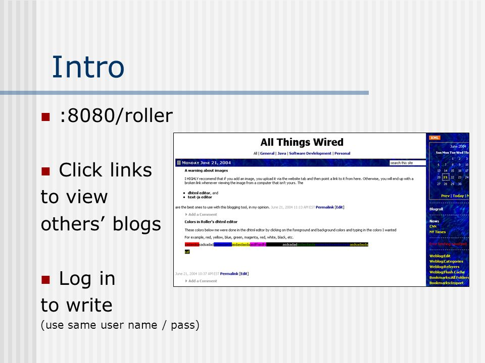 Intro :8080/roller Click links to view others' blogs Log in to write (use same user name / pass)