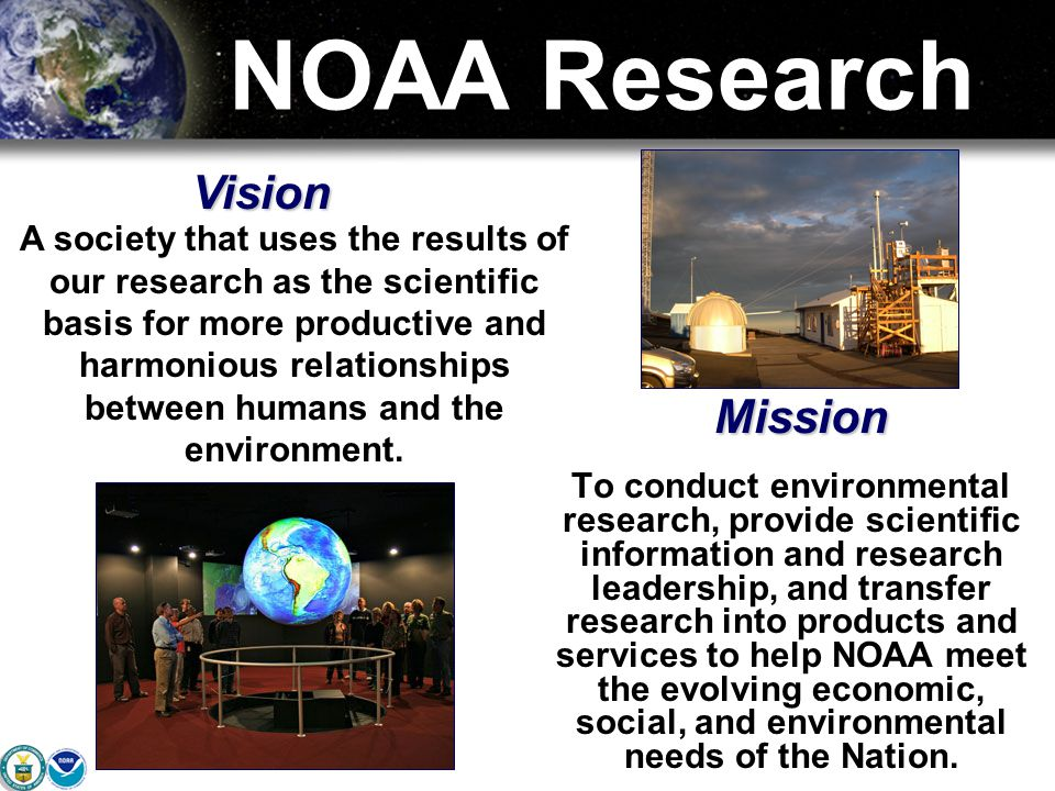 NOAA Research To conduct environmental research, provide scientific information and research leadership, and transfer research into products and services to help NOAA meet the evolving economic, social, and environmental needs of the Nation.