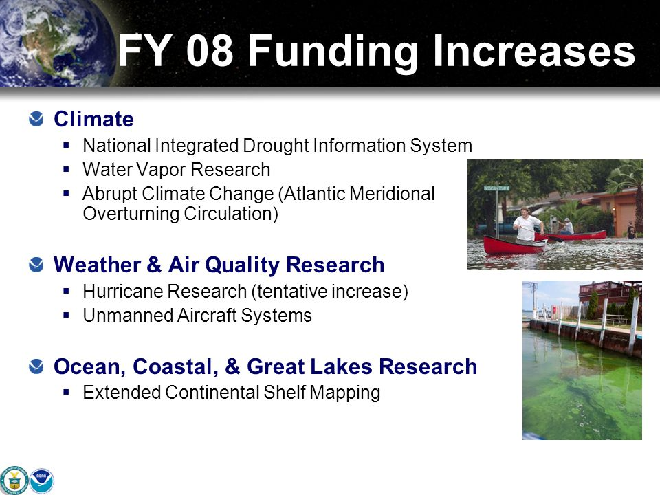 FY 08 Funding Increases Climate  National Integrated Drought Information System  Water Vapor Research  Abrupt Climate Change (Atlantic Meridional Overturning Circulation) Weather & Air Quality Research  Hurricane Research (tentative increase)  Unmanned Aircraft Systems Ocean, Coastal, & Great Lakes Research  Extended Continental Shelf Mapping