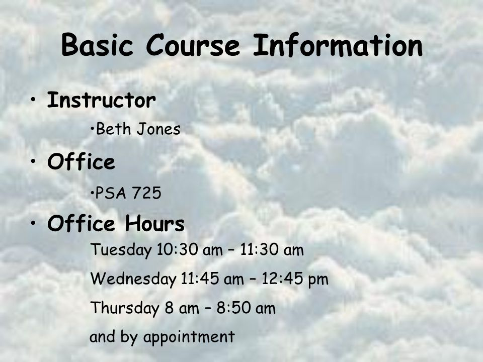 Basic Course Information Instructor Office Office Hours Beth Jones PSA 725 Tuesday 10:30 am – 11:30 am Wednesday 11:45 am – 12:45 pm Thursday 8 am – 8:50 am and by appointment