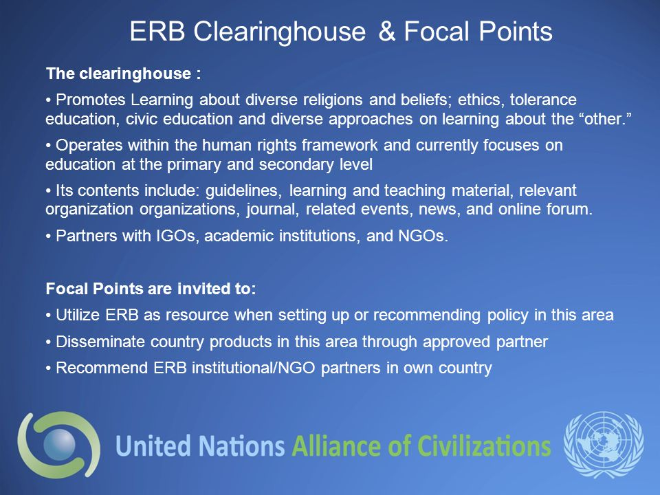 ERB Clearinghouse & Focal Points The clearinghouse : Promotes Learning about diverse religions and beliefs; ethics, tolerance education, civic education and diverse approaches on learning about the other. Operates within the human rights framework and currently focuses on education at the primary and secondary level Its contents include: guidelines, learning and teaching material, relevant organization organizations, journal, related events, news, and online forum.