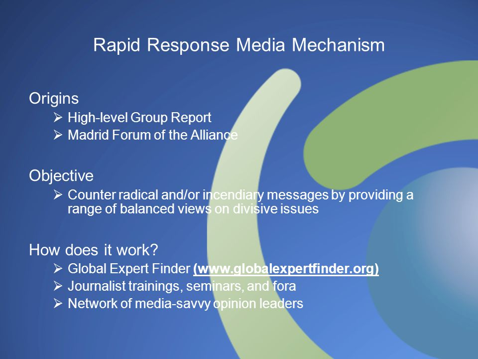 Rapid Response Media Mechanism Origins  High-level Group Report  Madrid Forum of the Alliance Objective  Counter radical and/or incendiary messages by providing a range of balanced views on divisive issues How does it work.
