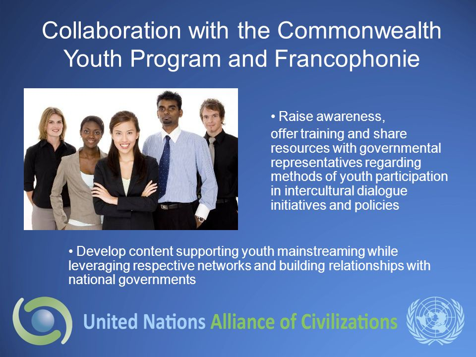 Collaboration with the Commonwealth Youth Program and Francophonie Raise awareness, offer training and share resources with governmental representatives regarding methods of youth participation in intercultural dialogue initiatives and policies Develop content supporting youth mainstreaming while leveraging respective networks and building relationships with national governments