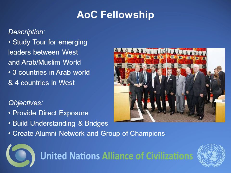 AoC Fellowship Description: Study Tour for emerging leaders between West and Arab/Muslim World 3 countries in Arab world & 4 countries in West Objectives: Provide Direct Exposure Build Understanding & Bridges Create Alumni Network and Group of Champions
