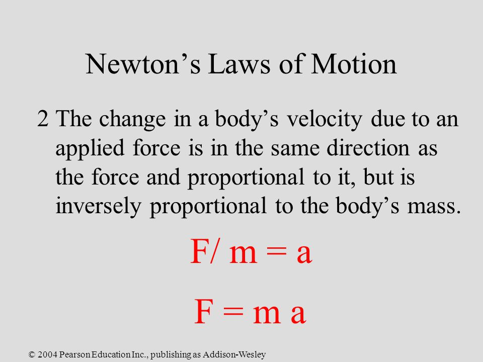 © 2004 Pearson Education Inc., publishing as Addison-Wesley Newton's Laws of Motion 2The change in a body's velocity due to an applied force is in the same direction as the force and proportional to it, but is inversely proportional to the body's mass.