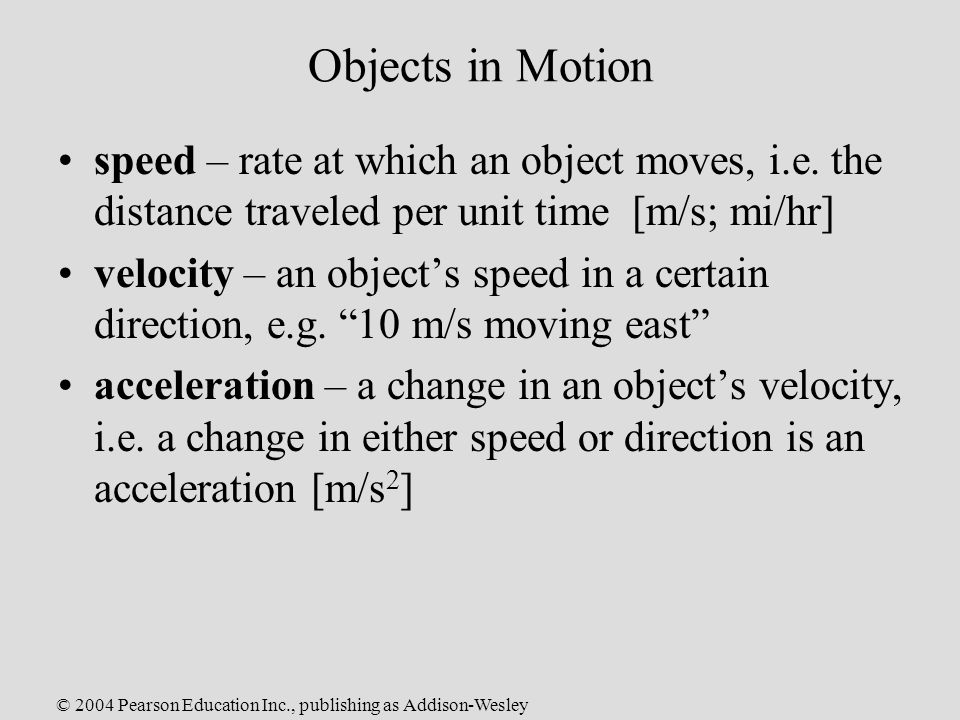 © 2004 Pearson Education Inc., publishing as Addison-Wesley Objects in Motion speed – rate at which an object moves, i.e.