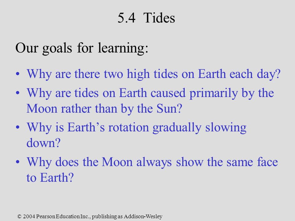 © 2004 Pearson Education Inc., publishing as Addison-Wesley 5.4 Tides Why are there two high tides on Earth each day.