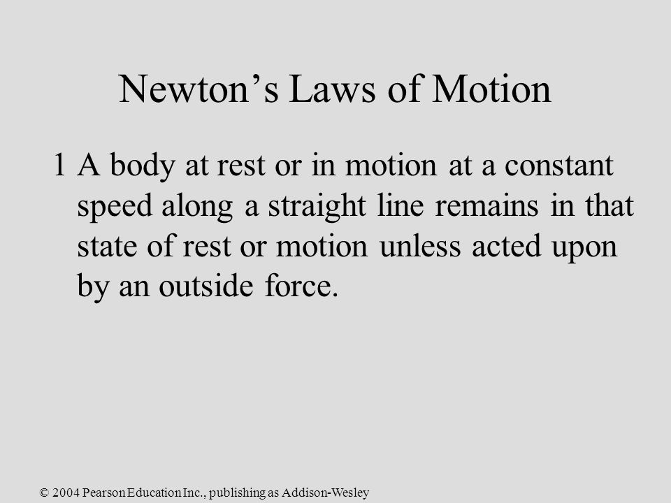 © 2004 Pearson Education Inc., publishing as Addison-Wesley Newton's Laws of Motion 1A body at rest or in motion at a constant speed along a straight line remains in that state of rest or motion unless acted upon by an outside force.
