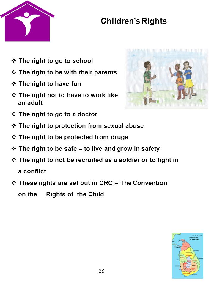 26  The right to go to school  The right to be with their parents  The right to have fun  The right not to have to work like an adult  The right to go to a doctor  The right to protection from sexual abuse  The right to be protected from drugs  The right to be safe – to live and grow in safety  The right to not be recruited as a soldier or to fight in a conflict  These rights are set out in CRC – The Convention on the Rights of the Child Children's Rights