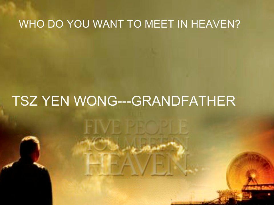 WHO DO YOU WANT TO MEET IN HEAVEN TSZ YEN WONG---GRANDFATHER