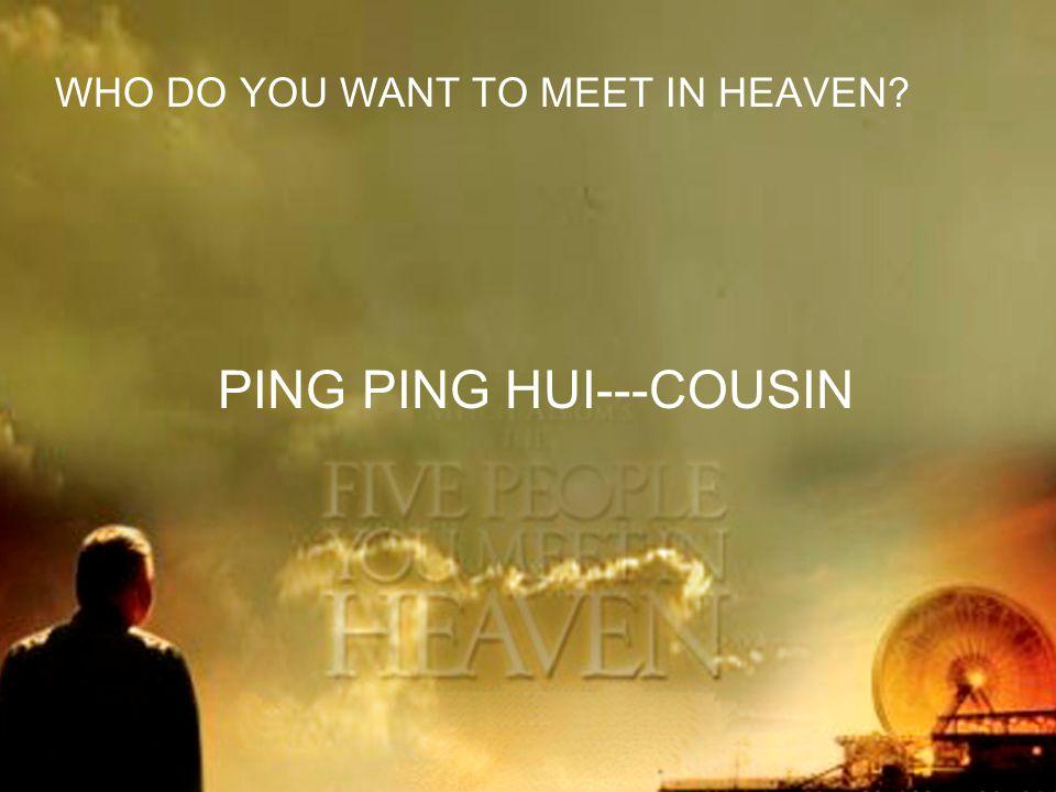WHO DO YOU WANT TO MEET IN HEAVEN PING PING HUI---COUSIN