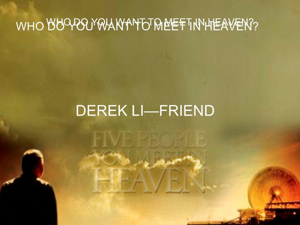 WHO DO YOU WANT TO MEET IN HEAVEN DEREK LI—FRIEND WHO DO YOU WANT TO MEET IN HEAVEN