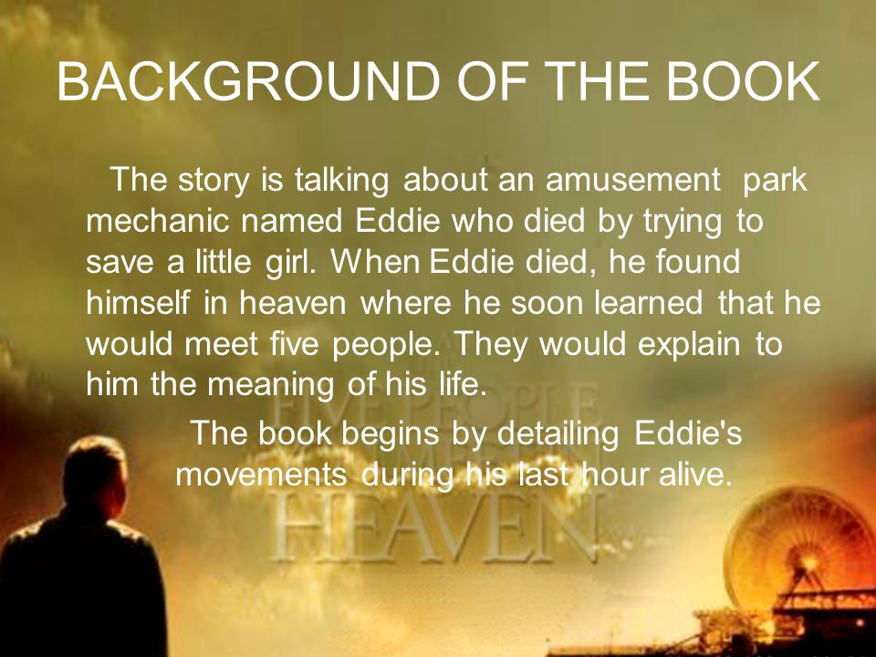 BACKGROUND OF THE BOOK The story is talking about an amusement park mechanic named Eddie who died by trying to save a little girl.