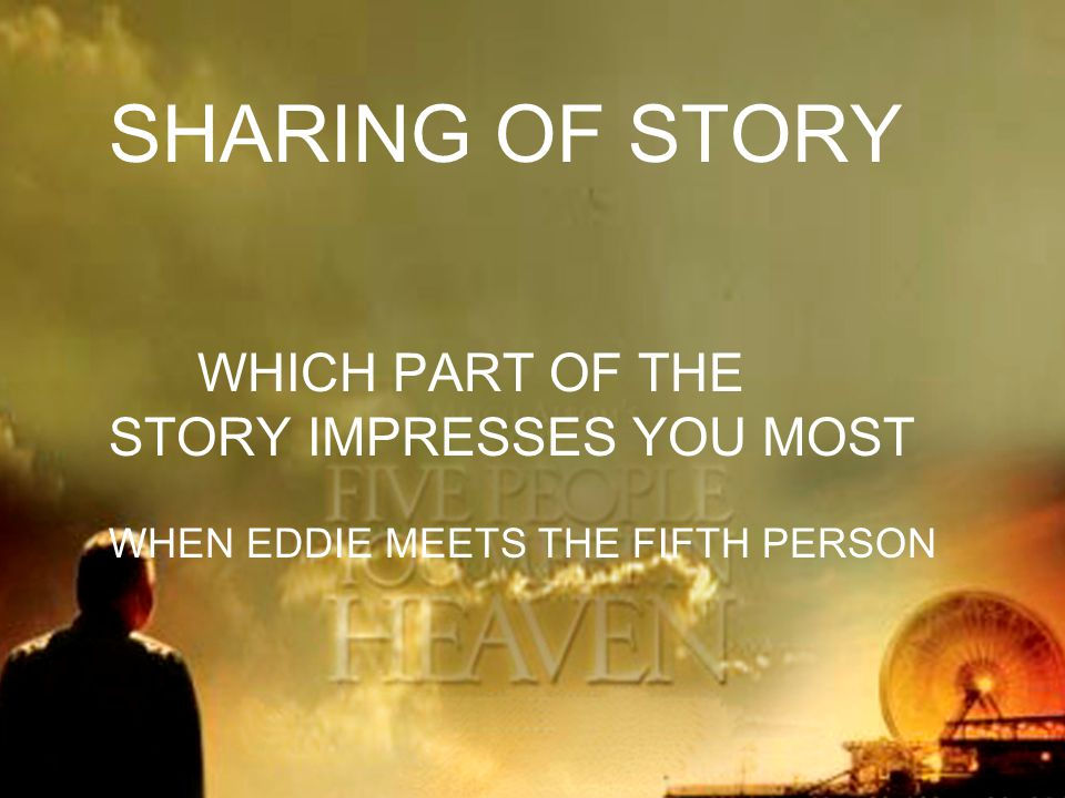 SHARING OF STORY WHICH PART OF THE STORY IMPRESSES YOU MOST WHEN EDDIE MEETS THE FIFTH PERSON