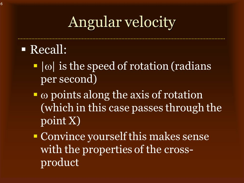 6 Angular velocity  Recall:  |  | is the speed of rotation (radians per second)   points along the axis of rotation (which in this case passes through the point X)  Convince yourself this makes sense with the properties of the cross- product