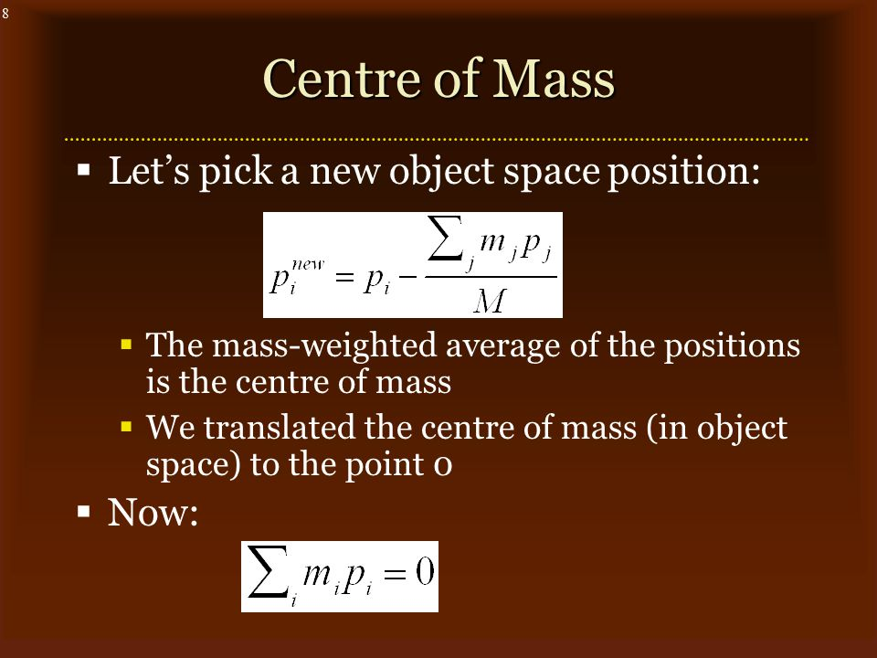 8 Centre of Mass  Let's pick a new object space position:  The mass-weighted average of the positions is the centre of mass  We translated the centre of mass (in object space) to the point 0  Now: