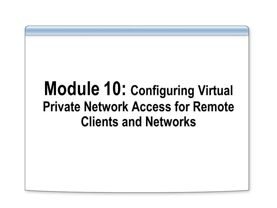 Module 10: Configuring Virtual Private Network Access for Remote Clients and Networks
