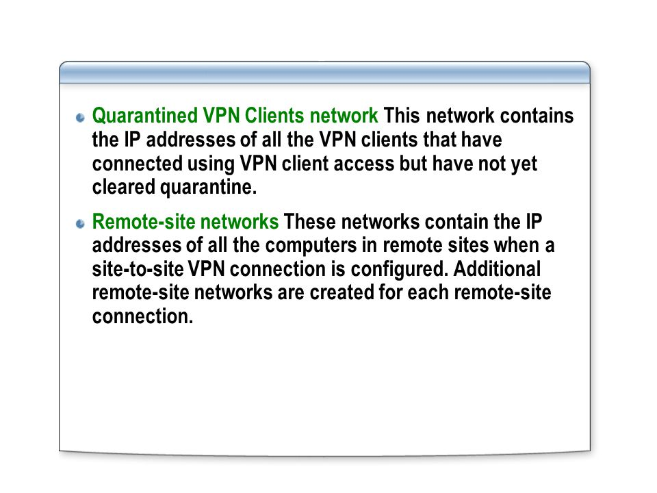 Quarantined VPN Clients network This network contains the IP addresses of all the VPN clients that have connected using VPN client access but have not yet cleared quarantine.