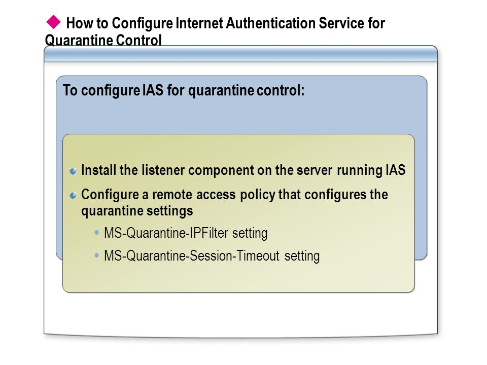  How to Configure Internet Authentication Service for Quarantine Control To configure IAS for quarantine control: Install the listener component on the server running IAS Configure a remote access policy that configures the quarantine settings  MS-Quarantine-IPFilter setting  MS-Quarantine-Session-Timeout setting Install the listener component on the server running IAS Configure a remote access policy that configures the quarantine settings  MS-Quarantine-IPFilter setting  MS-Quarantine-Session-Timeout setting