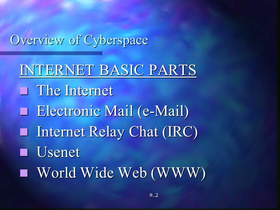 Overview of Cyberspace INTERNET BASIC PARTS The Internet The Internet Electronic Mail ( ) Electronic Mail ( ) Internet Relay Chat (IRC) Internet Relay Chat (IRC) Usenet Usenet World Wide Web (WWW) World Wide Web (WWW)9..2