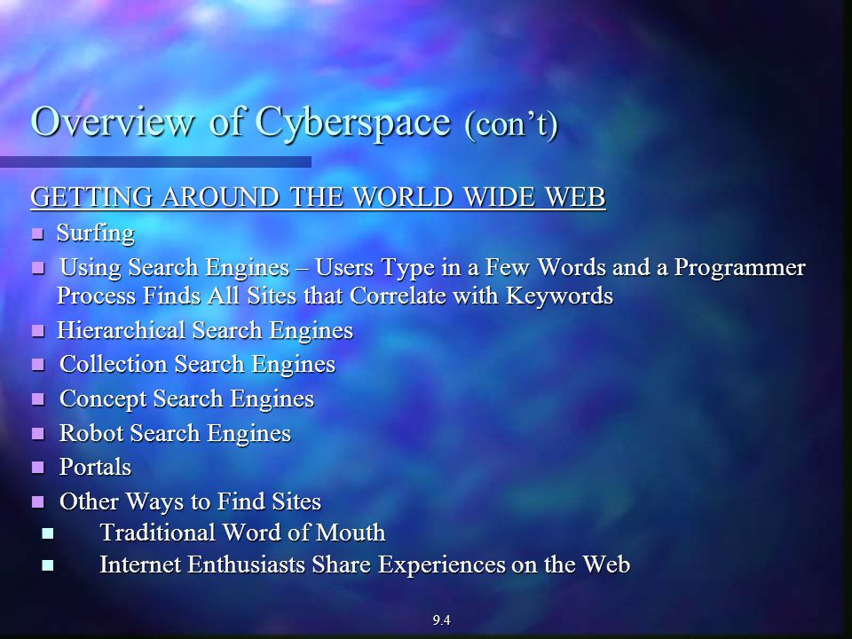 Overview of Cyberspace (con't) GETTING AROUND THE WORLD WIDE WEB Surfing Surfing Using Search Engines – Users Type in a Few Words and a Programmer Process Finds All Sites that Correlate with Keywords Using Search Engines – Users Type in a Few Words and a Programmer Process Finds All Sites that Correlate with Keywords Hierarchical Search Engines Hierarchical Search Engines Collection Search Engines Collection Search Engines Concept Search Engines Concept Search Engines Robot Search Engines Robot Search Engines Portals Portals Other Ways to Find Sites Other Ways to Find Sites Traditional Word of Mouth Traditional Word of Mouth Internet Enthusiasts Share Experiences on the Web Internet Enthusiasts Share Experiences on the Web9.4