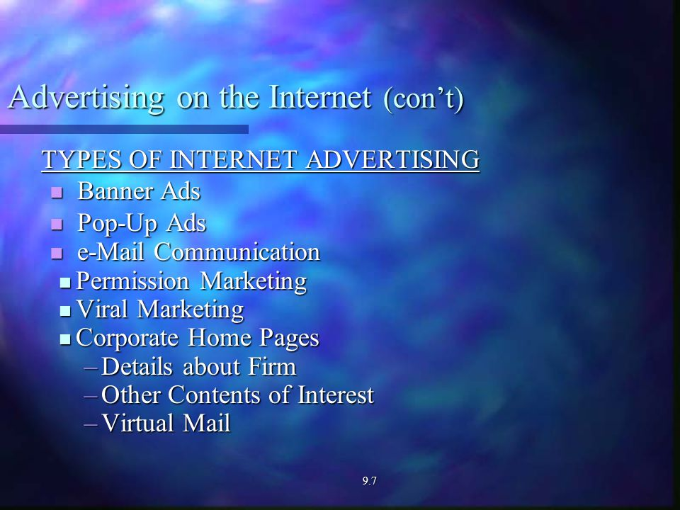 Advertising on the Internet (con't) TYPES OF INTERNET ADVERTISING Banner Ads Banner Ads Pop-Up Ads Pop-Up Ads  Communication  Communication Permission Marketing Permission Marketing Viral Marketing Viral Marketing Corporate Home Pages Corporate Home Pages –Details about Firm –Other Contents of Interest –Virtual Mail 9.7
