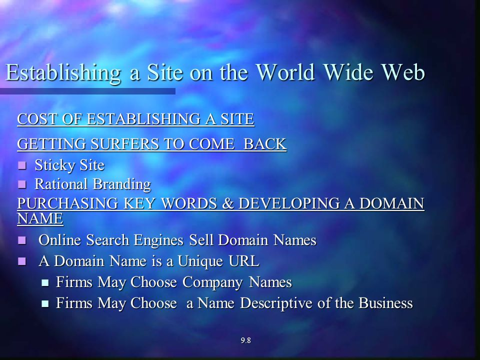 Establishing a Site on the World Wide Web COST OF ESTABLISHING A SITE GETTING SURFERS TO COME BACK Sticky Site Sticky Site Rational Branding Rational Branding PURCHASING KEY WORDS & DEVELOPING A DOMAIN NAME Online Search Engines Sell Domain Names Online Search Engines Sell Domain Names A Domain Name is a Unique URL A Domain Name is a Unique URL Firms May Choose Company Names Firms May Choose Company Names Firms May Choose a Name Descriptive of the Business Firms May Choose a Name Descriptive of the Business9.8