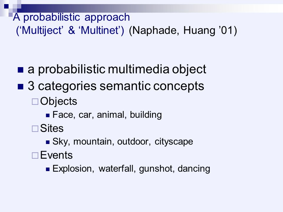 A probabilistic approach ('Multiject' & 'Multinet') (Naphade, Huang '01) a probabilistic multimedia object 3 categories semantic concepts  Objects Face, car, animal, building  Sites Sky, mountain, outdoor, cityscape  Events Explosion, waterfall, gunshot, dancing