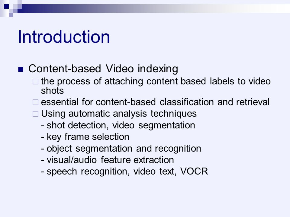 Introduction Content-based Video indexing  the process of attaching content based labels to video shots  essential for content-based classification and retrieval  Using automatic analysis techniques - shot detection, video segmentation - key frame selection - object segmentation and recognition - visual/audio feature extraction - speech recognition, video text, VOCR