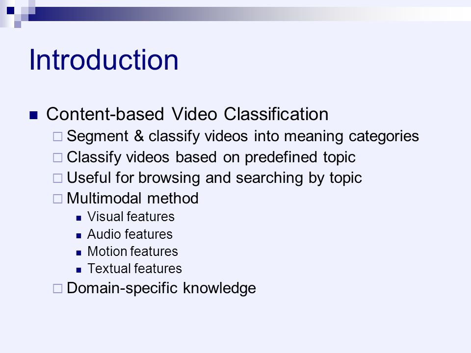 Introduction Content-based Video Classification  Segment & classify videos into meaning categories  Classify videos based on predefined topic  Useful for browsing and searching by topic  Multimodal method Visual features Audio features Motion features Textual features  Domain-specific knowledge