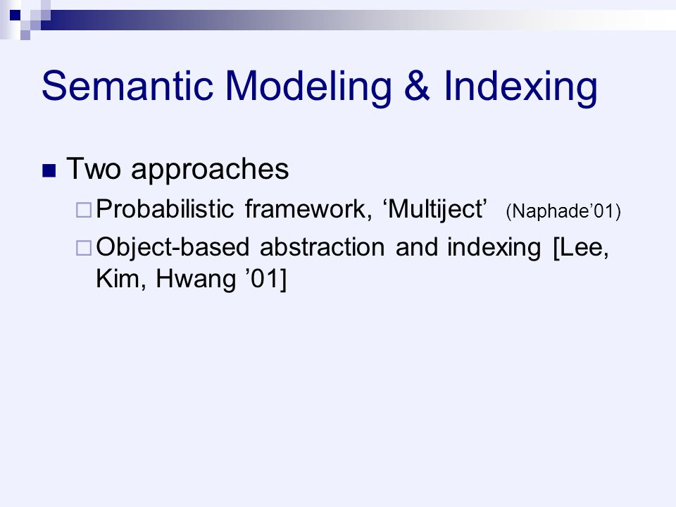 Semantic Modeling & Indexing Two approaches  Probabilistic framework, 'Multiject' (Naphade'01)  Object-based abstraction and indexing [Lee, Kim, Hwang '01]