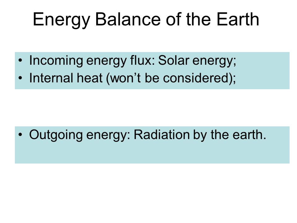 Energy Balance of the Earth Incoming energy flux: Solar energy; Internal heat (won't be considered); Outgoing energy: Radiation by the earth.