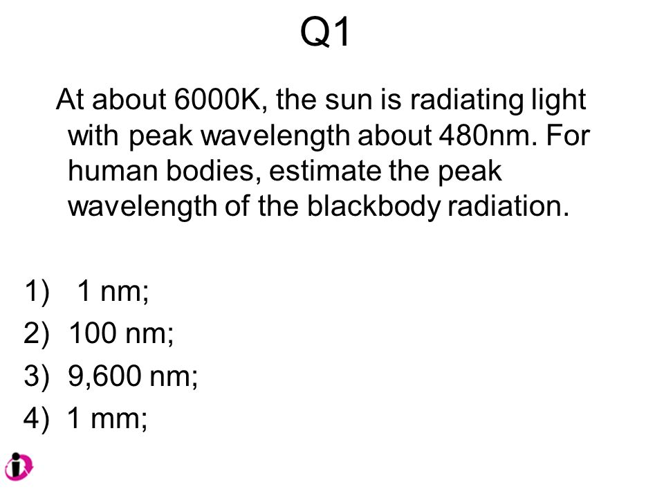 Q1 At about 6000K, the sun is radiating light with peak wavelength about 480nm.