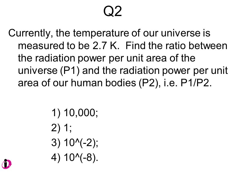 Q2 Currently, the temperature of our universe is measured to be 2.7 K.