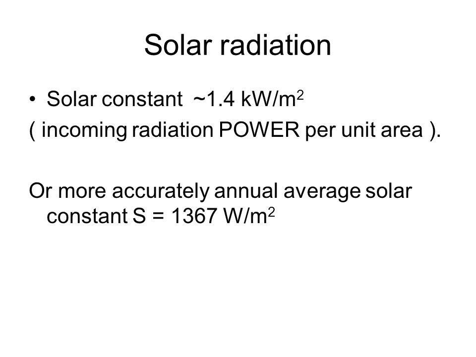Solar radiation Solar constant ~1.4 kW/m 2 ( incoming radiation POWER per unit area ).
