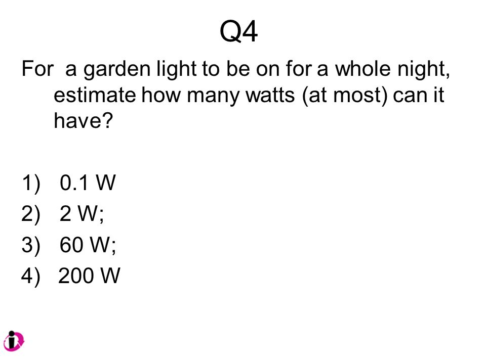 Q4 For a garden light to be on for a whole night, estimate how many watts (at most) can it have.