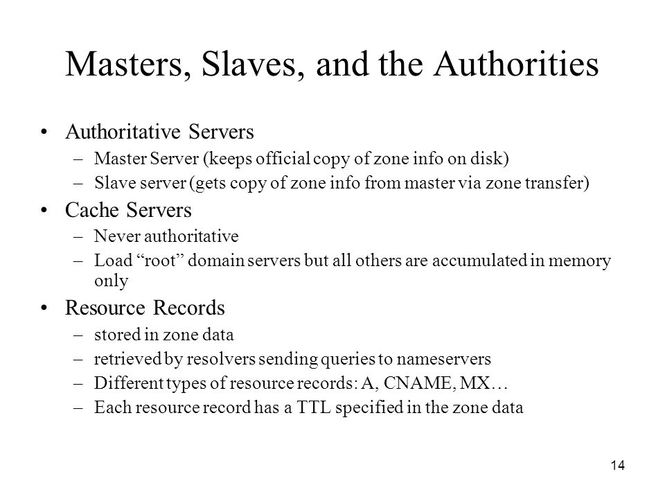 14 Masters, Slaves, and the Authorities Authoritative Servers –Master Server (keeps official copy of zone info on disk) –Slave server (gets copy of zone info from master via zone transfer) Cache Servers –Never authoritative –Load root domain servers but all others are accumulated in memory only Resource Records –stored in zone data –retrieved by resolvers sending queries to nameservers –Different types of resource records: A, CNAME, MX… –Each resource record has a TTL specified in the zone data