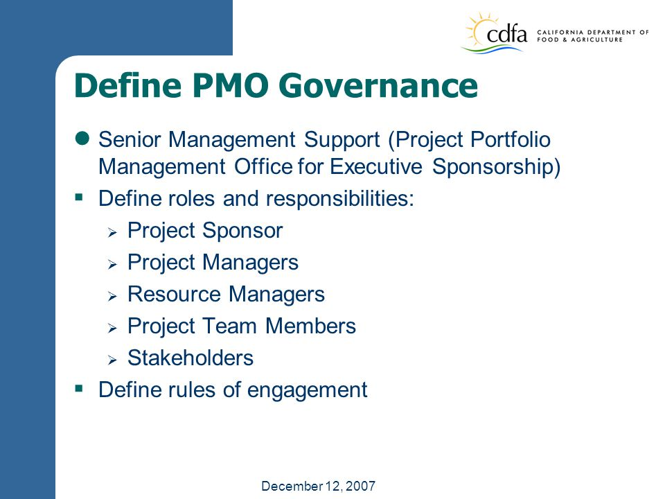 December 12, 2007 Define PMO Governance Senior Management Support (Project Portfolio Management Office for Executive Sponsorship)  Define roles and responsibilities:  Project Sponsor  Project Managers  Resource Managers  Project Team Members  Stakeholders  Define rules of engagement